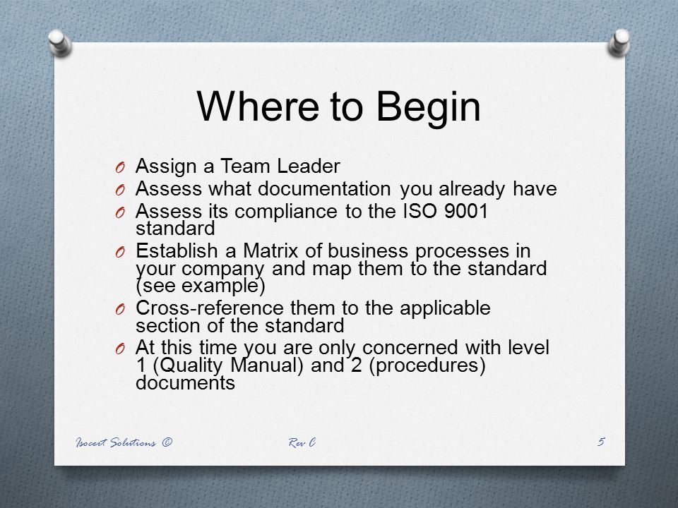 Where to Begin O Assign a Team Leader O Assess what documentation you already have O Assess its compliance to the ISO 9001 standard O Establish a Matr
