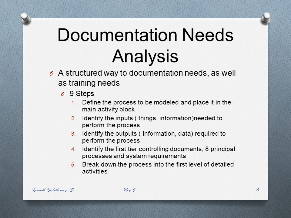 Documentation Needs Analysis O A structured way to documentation needs, as well as training needs O 9 Steps 1. Define the process to be modeled and pl