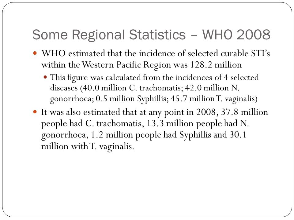 Some Regional Statistics – WHO 2008 WHO estimated that the incidence of selected curable STI's within the Western Pacific Region was 128.2 million This figure was calculated from the incidences of 4 selected diseases (40.0 million C.