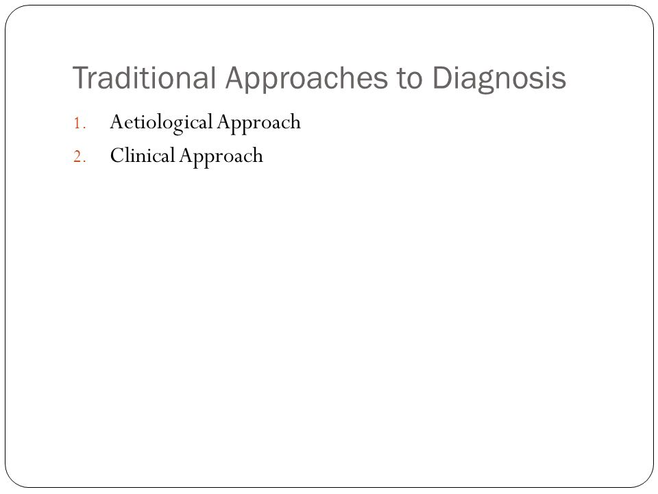 Traditional Approaches to Diagnosis 1. Aetiological Approach 2. Clinical Approach