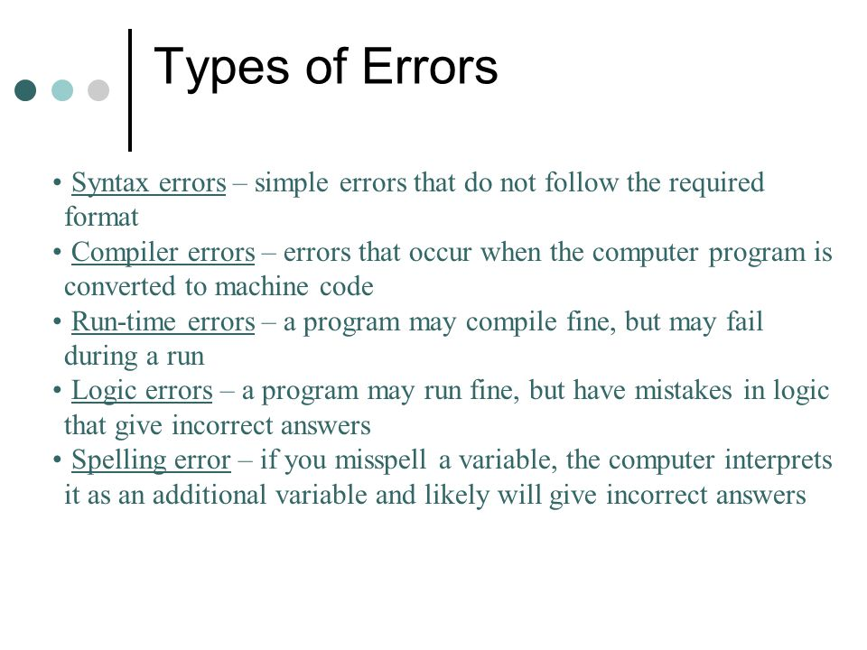 Types of Errors Syntax errors – simple errors that do not follow the required format Compiler errors – errors that occur when the computer program is