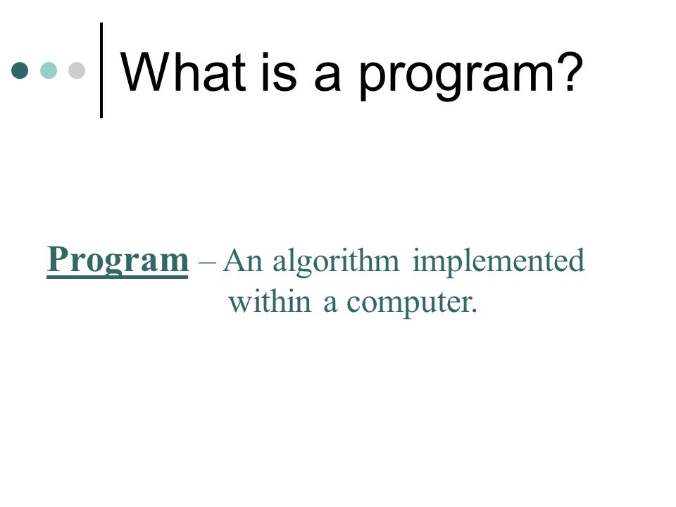 What is a program? Program – An algorithm implemented within a computer.