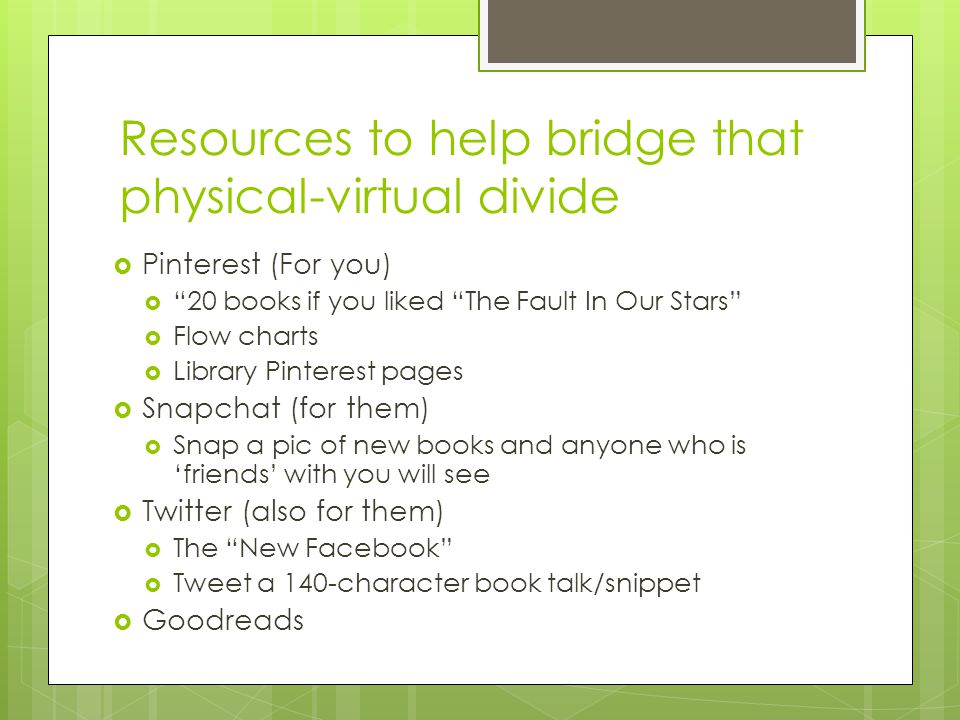 Resources to help bridge that physical-virtual divide  Pinterest (For you)  20 books if you liked The Fault In Our Stars  Flow charts  Library Pinterest pages  Snapchat (for them)  Snap a pic of new books and anyone who is 'friends' with you will see  Twitter (also for them)  The New Facebook  Tweet a 140-character book talk/snippet  Goodreads