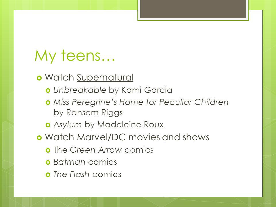 My teens…  Watch Supernatural  Unbreakable by Kami Garcia  Miss Peregrine's Home for Peculiar Children by Ransom Riggs  Asylum by Madeleine Roux  Watch Marvel/DC movies and shows  The Green Arrow comics  Batman comics  The Flash comics