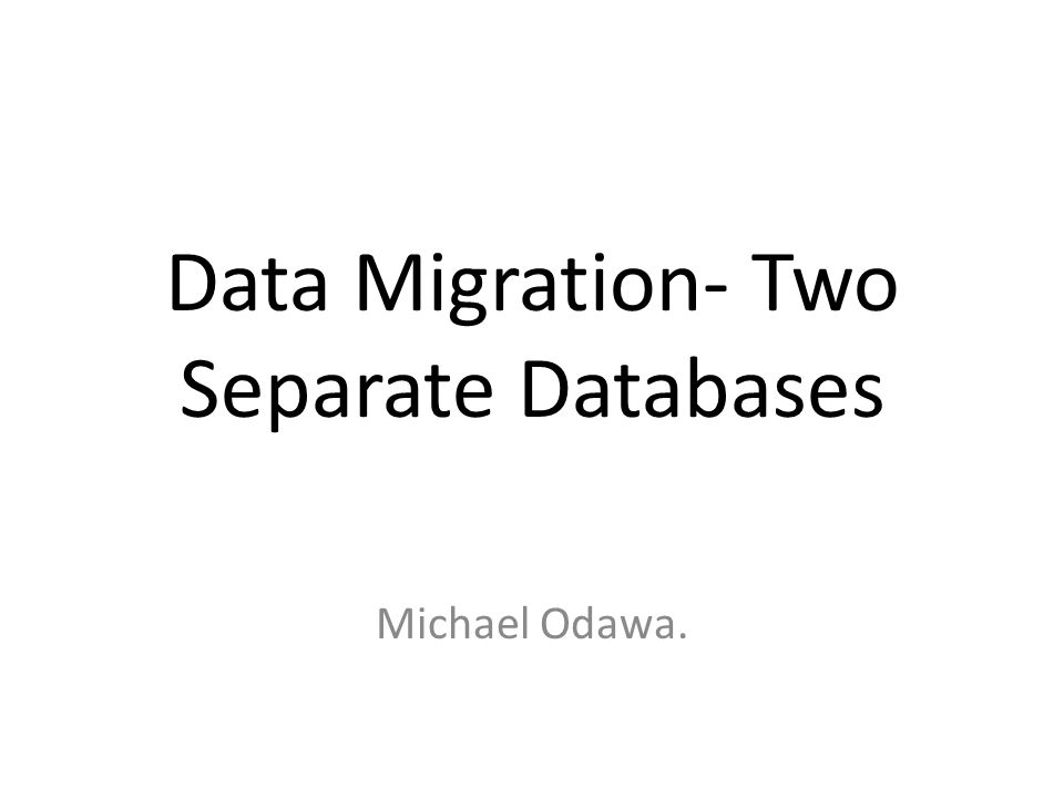 Data Migration- Two Separate Databases Michael Odawa.