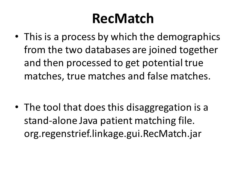 RecMatch This is a process by which the demographics from the two databases are joined together and then processed to get potential true matches, true matches and false matches.