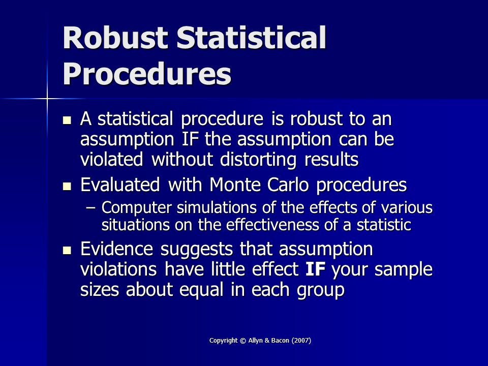 Copyright © Allyn & Bacon (2007) Robust Statistical Procedures A statistical procedure is robust to an assumption IF the assumption can be violated without distorting results A statistical procedure is robust to an assumption IF the assumption can be violated without distorting results Evaluated with Monte Carlo procedures Evaluated with Monte Carlo procedures –Computer simulations of the effects of various situations on the effectiveness of a statistic Evidence suggests that assumption violations have little effect IF your sample sizes about equal in each group Evidence suggests that assumption violations have little effect IF your sample sizes about equal in each group