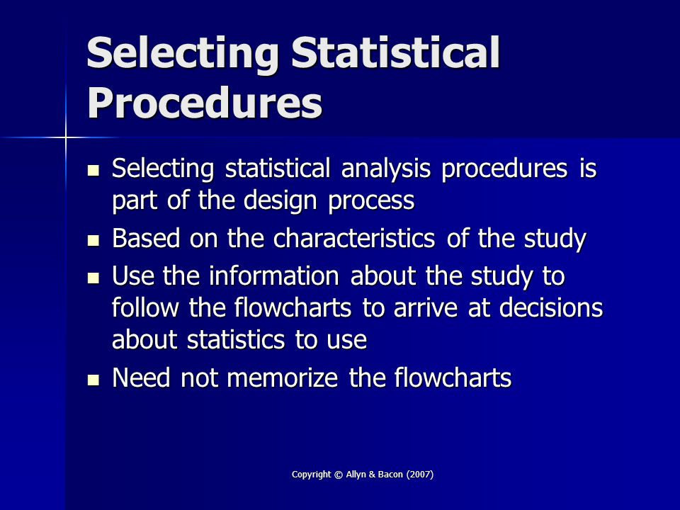Copyright © Allyn & Bacon (2007) Selecting Statistical Procedures Selecting statistical analysis procedures is part of the design process Selecting statistical analysis procedures is part of the design process Based on the characteristics of the study Based on the characteristics of the study Use the information about the study to follow the flowcharts to arrive at decisions about statistics to use Use the information about the study to follow the flowcharts to arrive at decisions about statistics to use Need not memorize the flowcharts Need not memorize the flowcharts