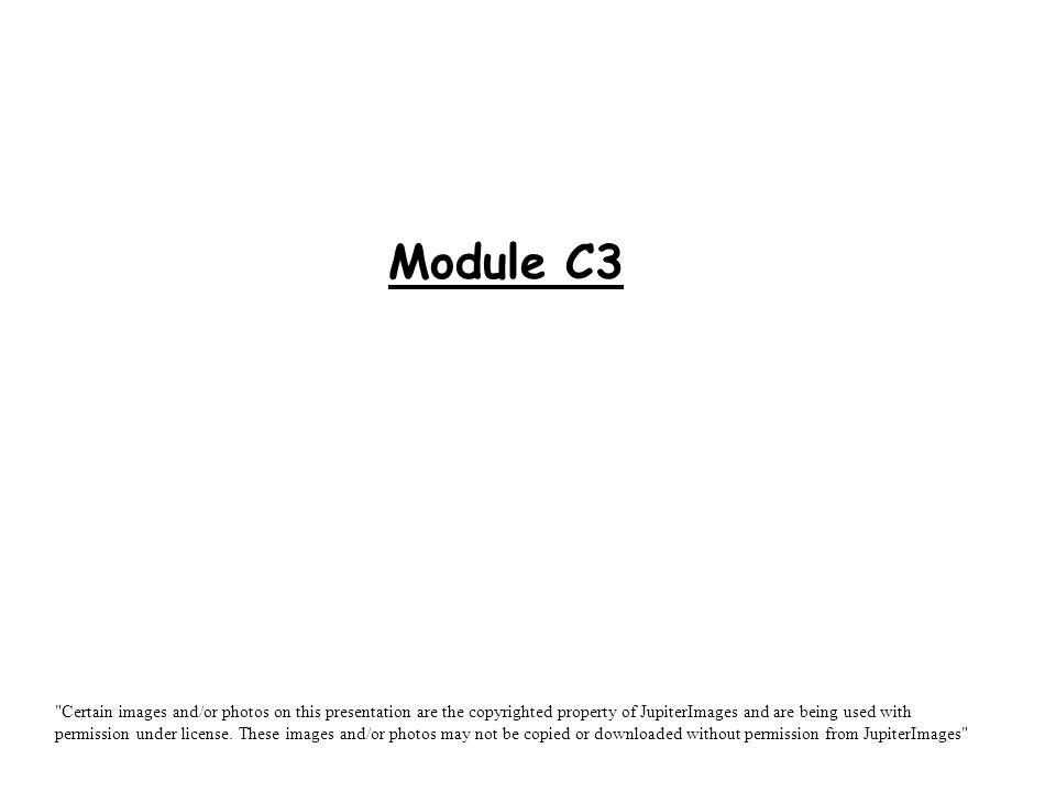 Module C3 Certain images and/or photos on this presentation are the copyrighted property of JupiterImages and are being used with permission under license.