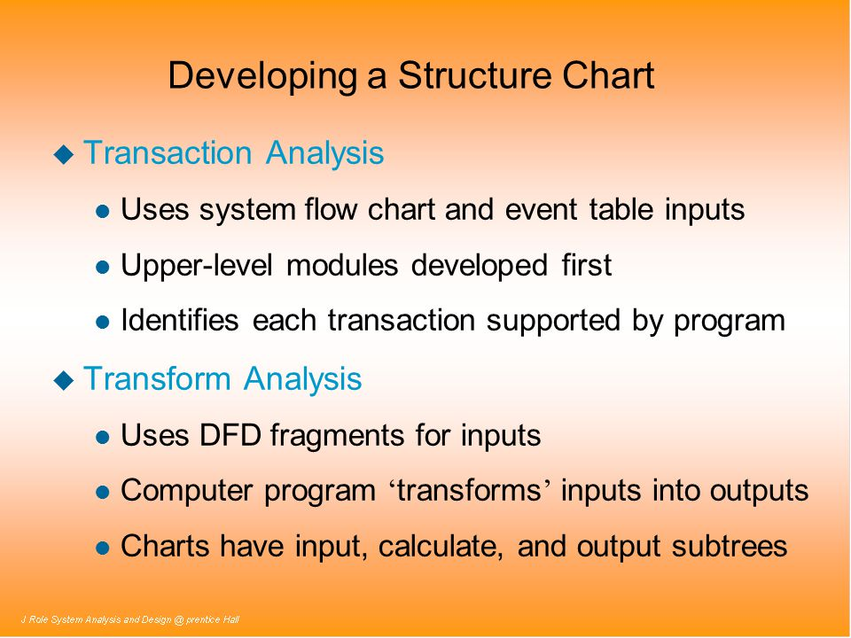 Developing a Structure Chart u Transaction Analysis l Uses system flow chart and event table inputs l Upper-level modules developed first l Identifies each transaction supported by program u Transform Analysis l Uses DFD fragments for inputs Computer program ' transforms ' inputs into outputs l Charts have input, calculate, and output subtrees