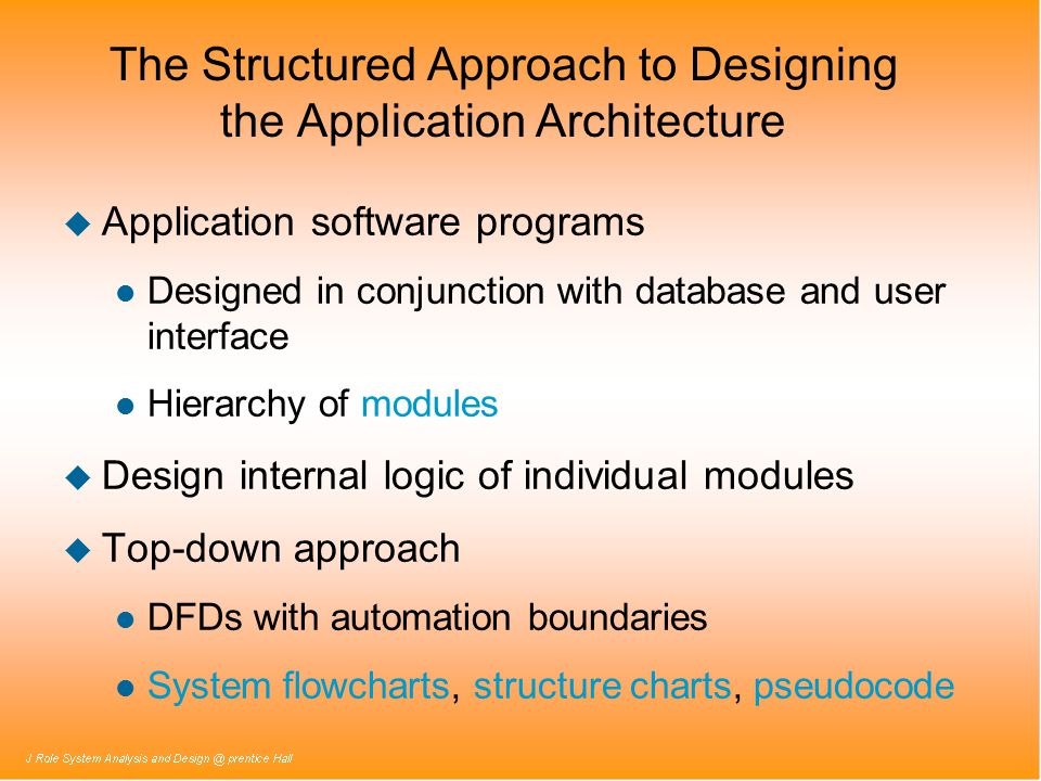 The Structured Approach to Designing the Application Architecture u Application software programs l Designed in conjunction with database and user interface l Hierarchy of modules u Design internal logic of individual modules u Top-down approach l DFDs with automation boundaries l System flowcharts, structure charts, pseudocode