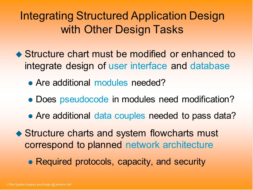 Integrating Structured Application Design with Other Design Tasks u Structure chart must be modified or enhanced to integrate design of user interface and database l Are additional modules needed.