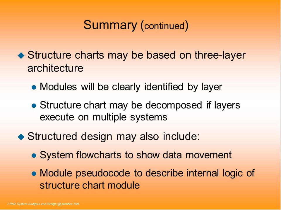 Summary ( continued ) u Structure charts may be based on three-layer architecture l Modules will be clearly identified by layer l Structure chart may be decomposed if layers execute on multiple systems u Structured design may also include: l System flowcharts to show data movement l Module pseudocode to describe internal logic of structure chart module