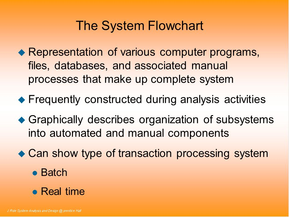 The System Flowchart u Representation of various computer programs, files, databases, and associated manual processes that make up complete system u Frequently constructed during analysis activities u Graphically describes organization of subsystems into automated and manual components u Can show type of transaction processing system l Batch l Real time