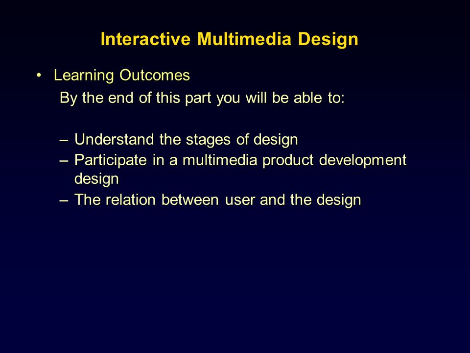 Learning OutcomesLearning Outcomes By the end of this part you will be able to: –Understand the stages of design –Participate in a multimedia product