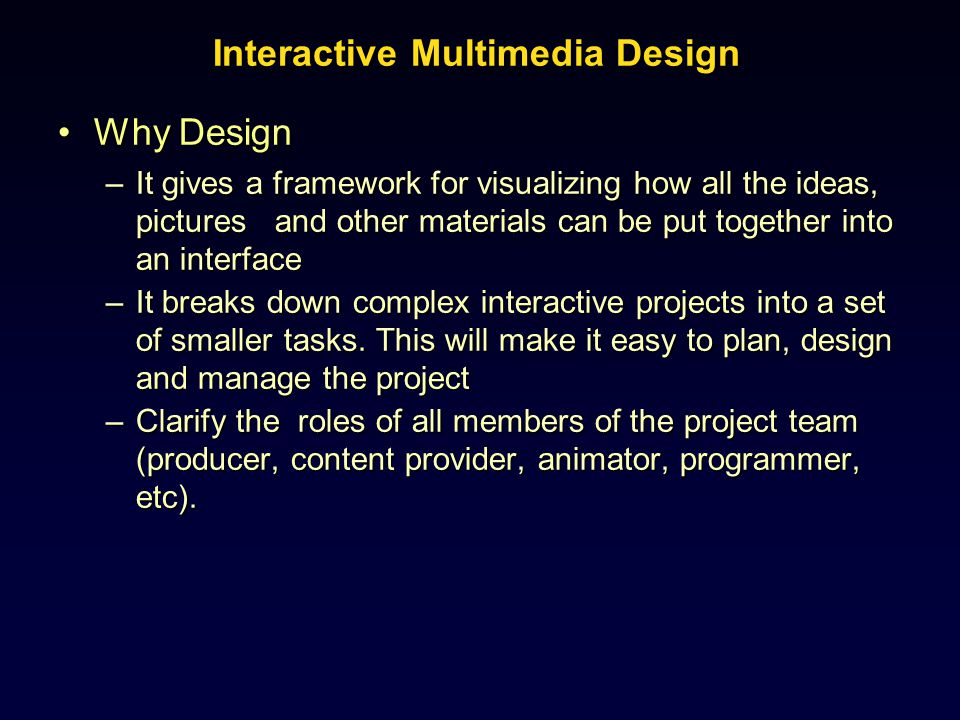 Interactive Multimedia Design Why DesignWhy Design –It gives a framework for visualizing how all the ideas, pictures and other materials can be put to