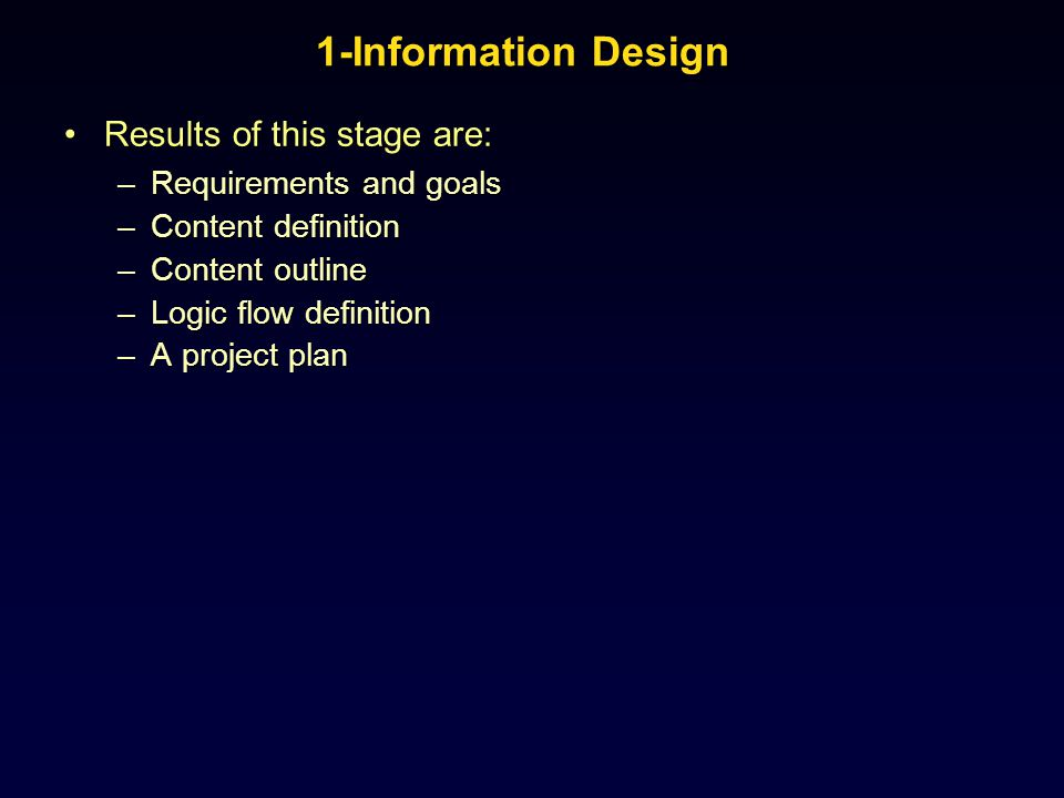 1-Information Design Results of this stage are:Results of this stage are: –Requirements and goals –Content definition –Content outline –Logic flow def