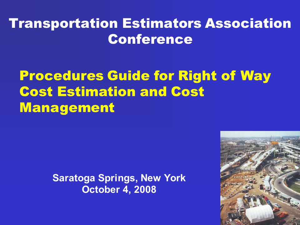 Transportation Estimators Association Conference Saratoga Springs, New York October 4, 2008 Procedures Guide for Right of Way Cost Estimation and Cost Management