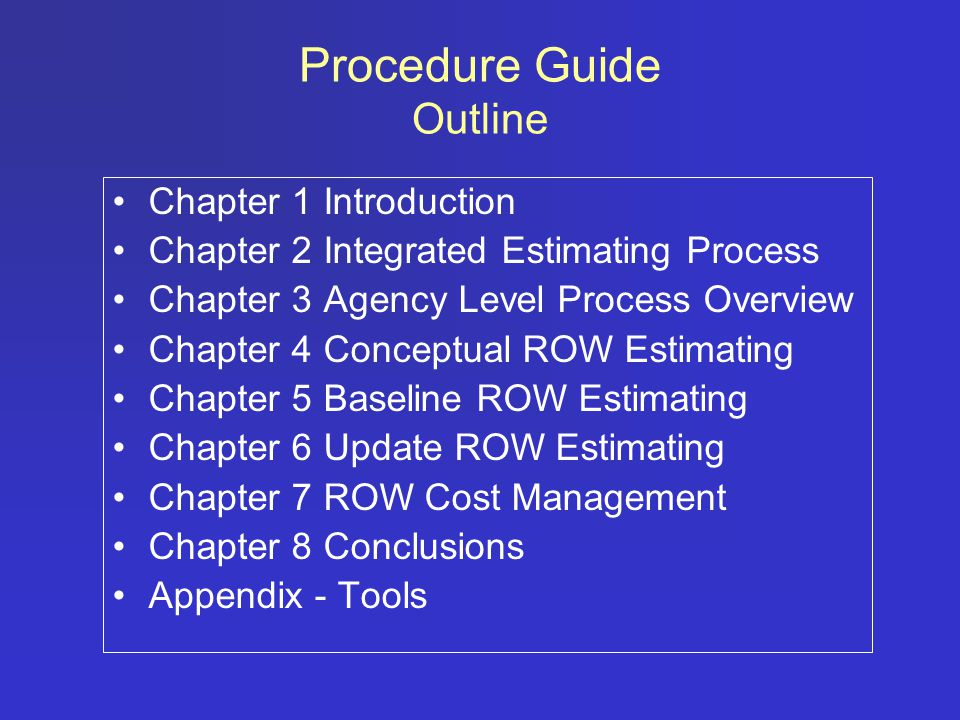Procedure Guide Outline Chapter 1 Introduction Chapter 2 Integrated Estimating Process Chapter 3 Agency Level Process Overview Chapter 4 Conceptual ROW Estimating Chapter 5 Baseline ROW Estimating Chapter 6 Update ROW Estimating Chapter 7 ROW Cost Management Chapter 8 Conclusions Appendix - Tools