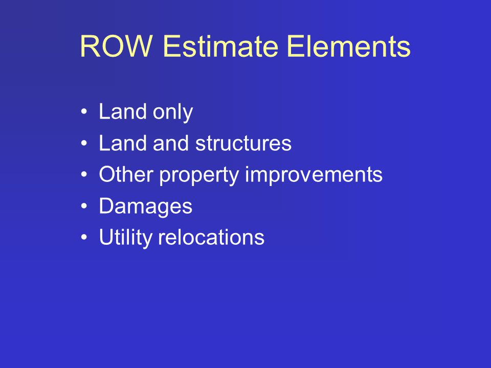 ROW Estimate Elements Land only Land and structures Other property improvements Damages Utility relocations