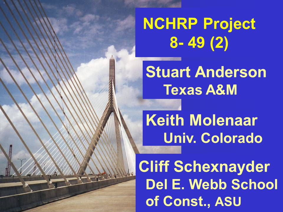 Biloxi, Mississippi June 13, 2007 NCHRP Project 8- 49 (2) Stuart Anderson Texas A&M Cliff Schexnayder Del E.