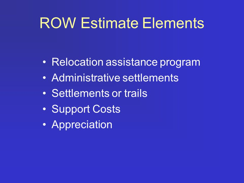 ROW Estimate Elements Relocation assistance program Administrative settlements Settlements or trails Support Costs Appreciation