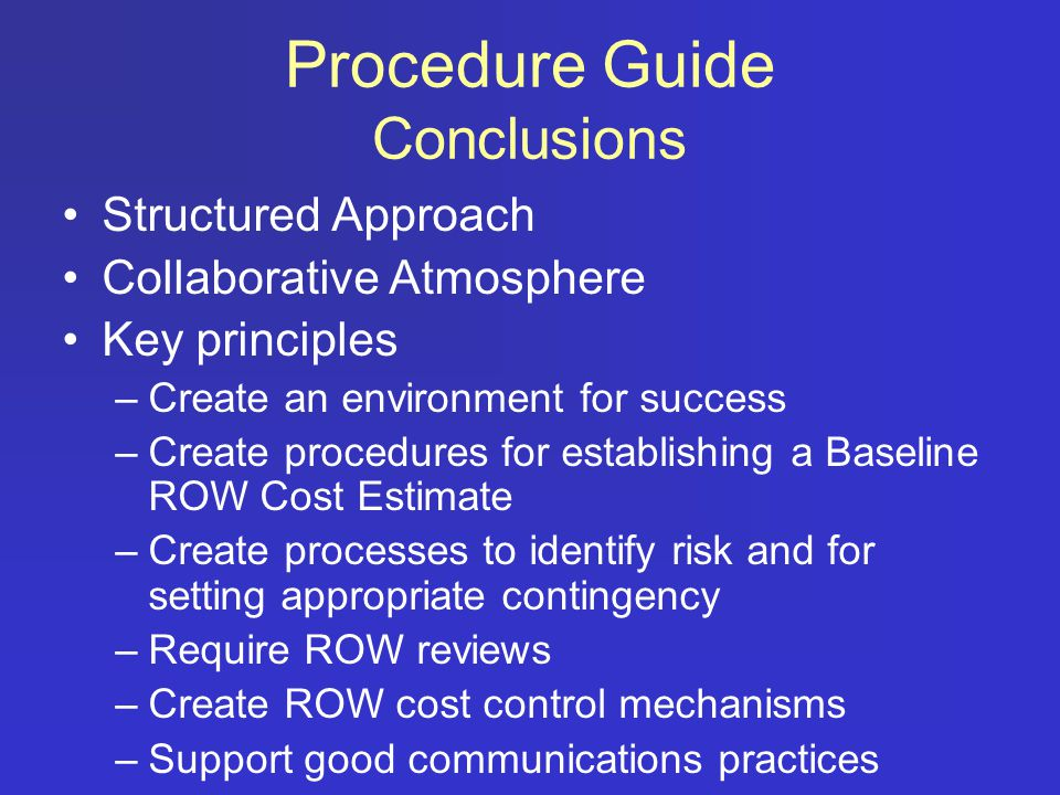 Structured Approach Collaborative Atmosphere Key principles –Create an environment for success –Create procedures for establishing a Baseline ROW Cost Estimate –Create processes to identify risk and for setting appropriate contingency –Require ROW reviews –Create ROW cost control mechanisms –Support good communications practices Procedure Guide Conclusions