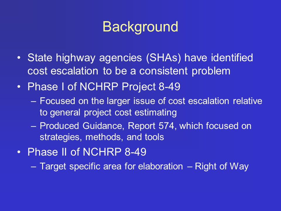 Background State highway agencies (SHAs) have identified cost escalation to be a consistent problem Phase I of NCHRP Project 8-49 –Focused on the larger issue of cost escalation relative to general project cost estimating –Produced Guidance, Report 574, which focused on strategies, methods, and tools Phase II of NCHRP 8-49 –Target specific area for elaboration – Right of Way