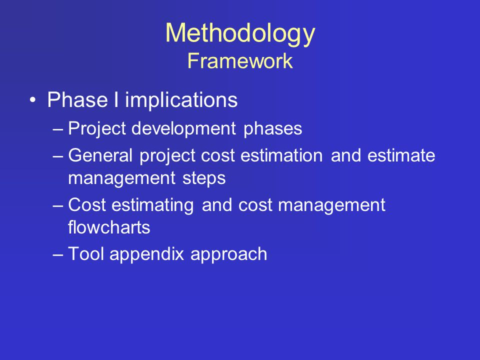 Methodology Framework Impact of Phase I approach on Phase II –Focus on creating a ROW Cost Estimating and Cost Management Procedures Guide – a how to –Create more detailed processes for cost estimating and cost management for ROW to support procedure guide –Use some Phase I tools but created a few additional tools focused on ROW using same format and structure