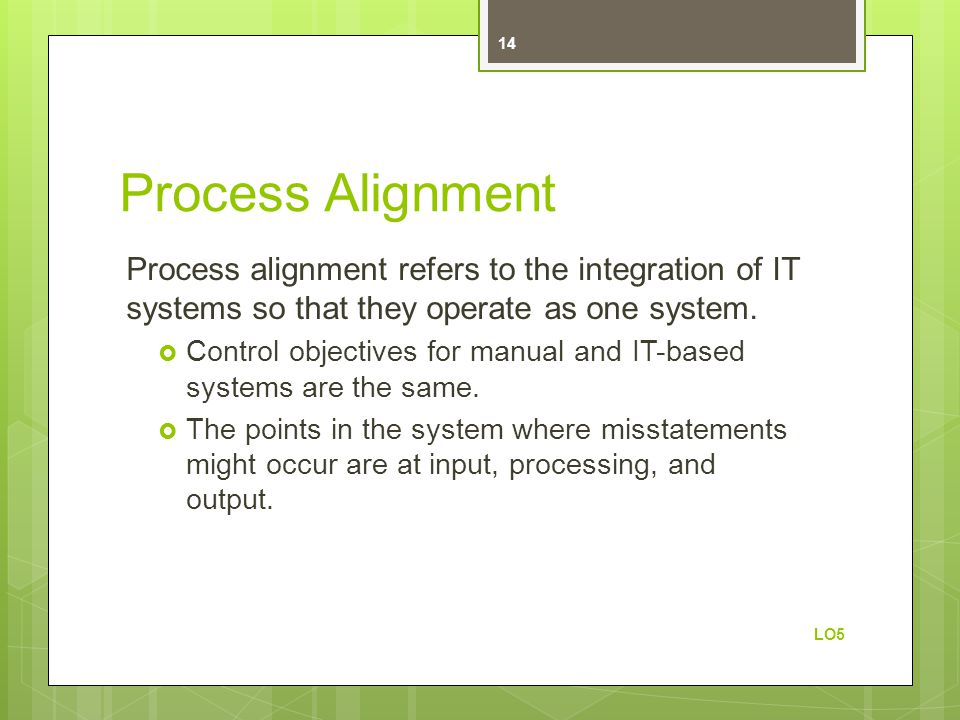 Process Alignment Process alignment refers to the integration of IT systems so that they operate as one system.  Control objectives for manual and IT
