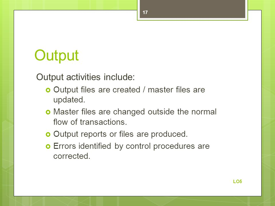 Output Output activities include:  Output files are created / master files are updated.  Master files are changed outside the normal flow of transac