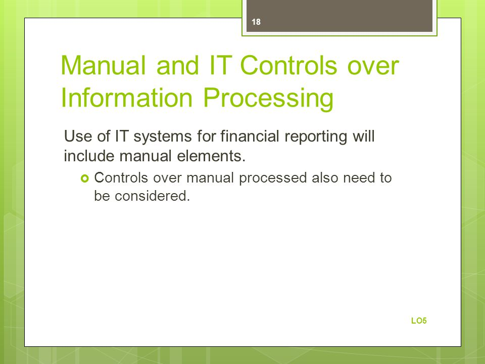 Manual and IT Controls over Information Processing Use of IT systems for financial reporting will include manual elements.  Controls over manual proc