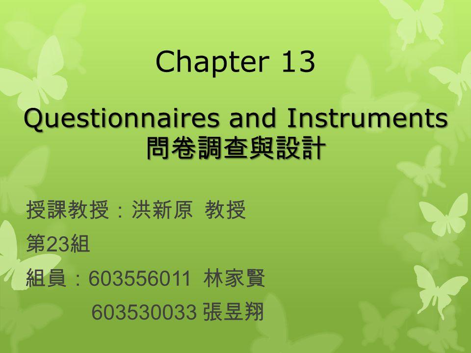 Chapter 13 授課教授:洪新原 教授 第 23 組 組員: 603556011 林家賢 603530033 張昱翔 Questionnaires and Instruments 問卷調查與設計
