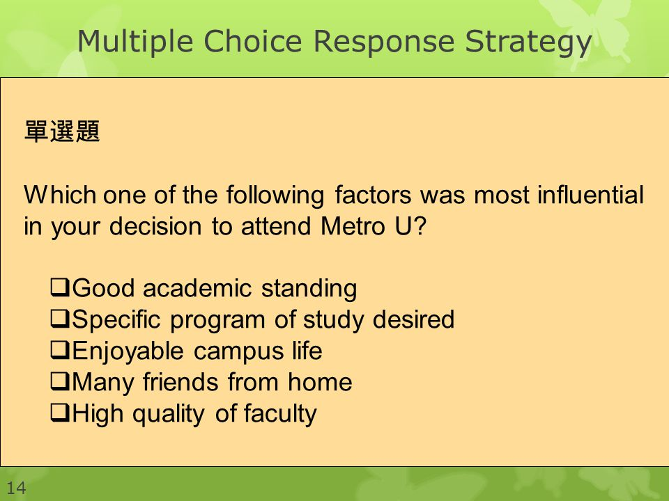 14 Multiple Choice Response Strategy 單選題 Which one of the following factors was most influential in your decision to attend Metro U.