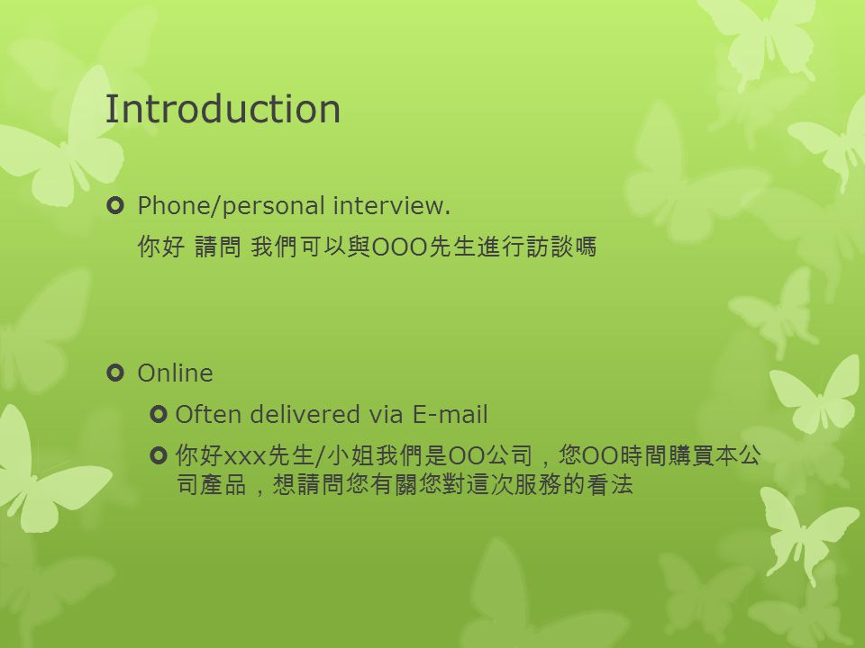Introduction  Phone/personal interview. 你好 請問 我們可以與 OOO 先生進行訪談嗎  Online  Often delivered via E-mail  你好 xxx 先生 / 小姐我們是 OO 公司,您 OO 時間購買本公 司產品,想請問您有