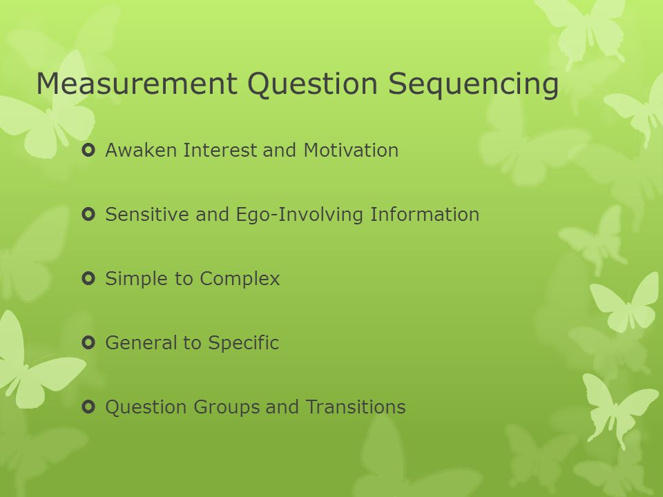 Measurement Question Sequencing  Awaken Interest and Motivation  Sensitive and Ego-Involving Information  Simple to Complex  General to Specific  Question Groups and Transitions