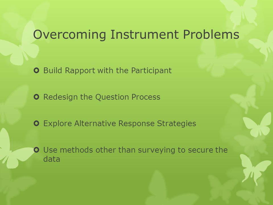 Overcoming Instrument Problems  Build Rapport with the Participant  Redesign the Question Process  Explore Alternative Response Strategies  Use me