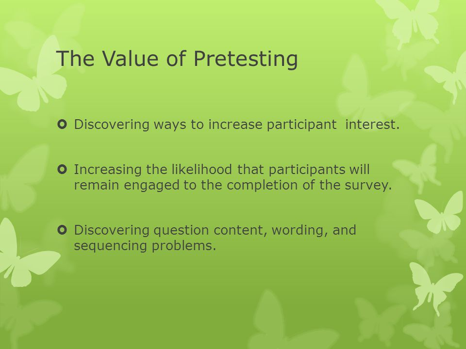 The Value of Pretesting  Discovering ways to increase participant interest.  Increasing the likelihood that participants will remain engaged to the