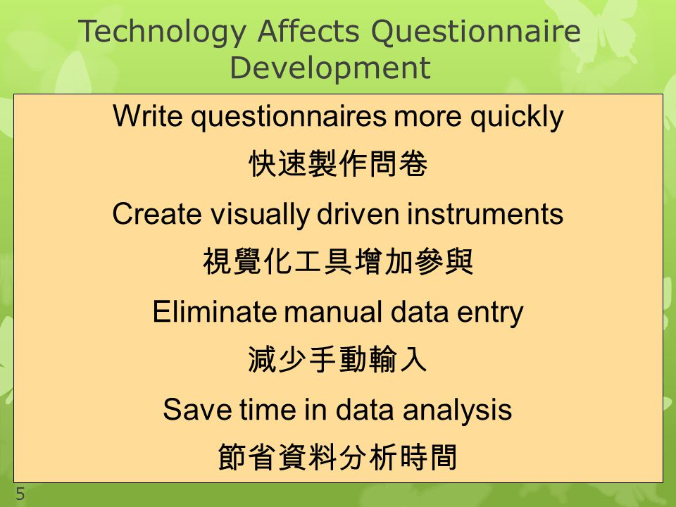 Technology Affects Questionnaire Development 5 Write questionnaires more quickly 快速製作問卷 Create visually driven instruments 視覺化工具增加參與 Eliminate manual data entry 減少手動輸入 Save time in data analysis 節省資料分析時間