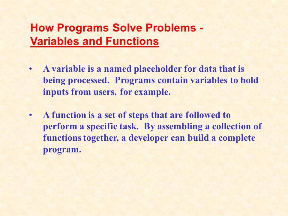 A variable is a named placeholder for data that is being processed. Programs contain variables to hold inputs from users, for example. A function is a