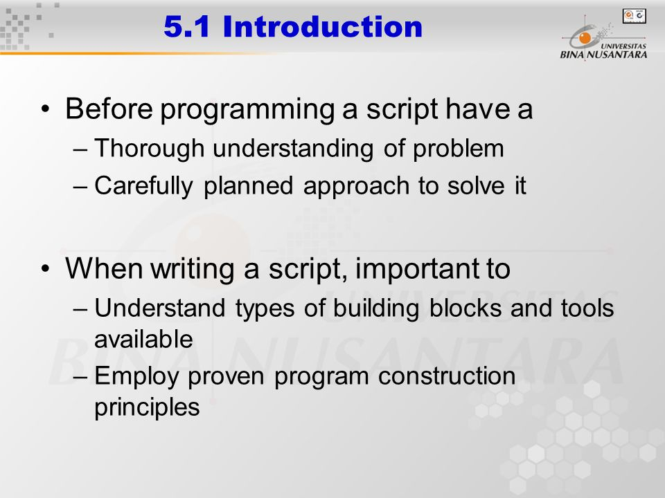 5.1 Introduction Before programming a script have a –Thorough understanding of problem –Carefully planned approach to solve it When writing a script, important to –Understand types of building blocks and tools available –Employ proven program construction principles