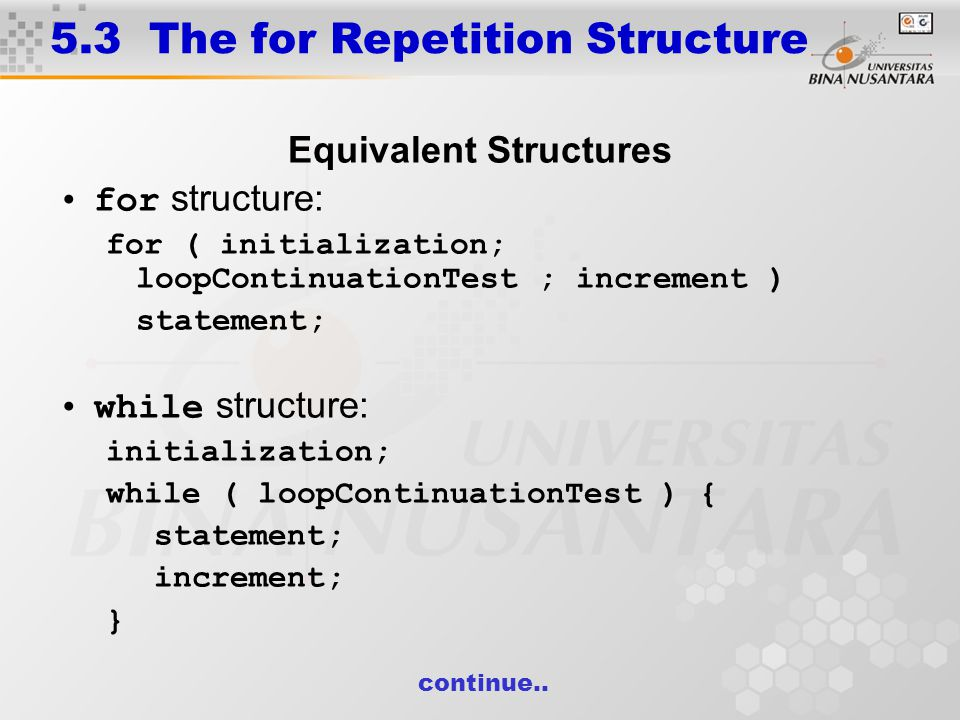 5.3 The for Repetition Structure Equivalent Structures for structure: for ( initialization; loopContinuationTest ; increment ) statement; while structure: initialization; while ( loopContinuationTest ) { statement; increment; } continue..