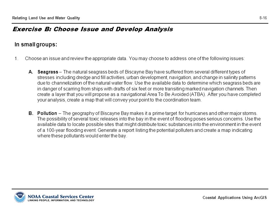 Coastal Applications Using ArcGIS Relating Land Use and Water Quality8-16 Exercise B: Choose Issue and Develop Analysis In small groups: 1.Choose an issue and review the appropriate data.