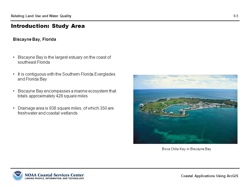 Coastal Applications Using ArcGIS Relating Land Use and Water Quality8-5 Introduction: Study Area Biscayne Bay, Florida Biscayne Bay is the largest estuary on the coast of southeast Florida It is contiguous with the Southern Florida Everglades and Florida Bay Biscayne Bay encompasses a marine ecosystem that totals approximately 428 square miles Drainage area is 938 square miles, of which 350 are freshwater and coastal wetlands Boca Chita Key in Biscayne Bay