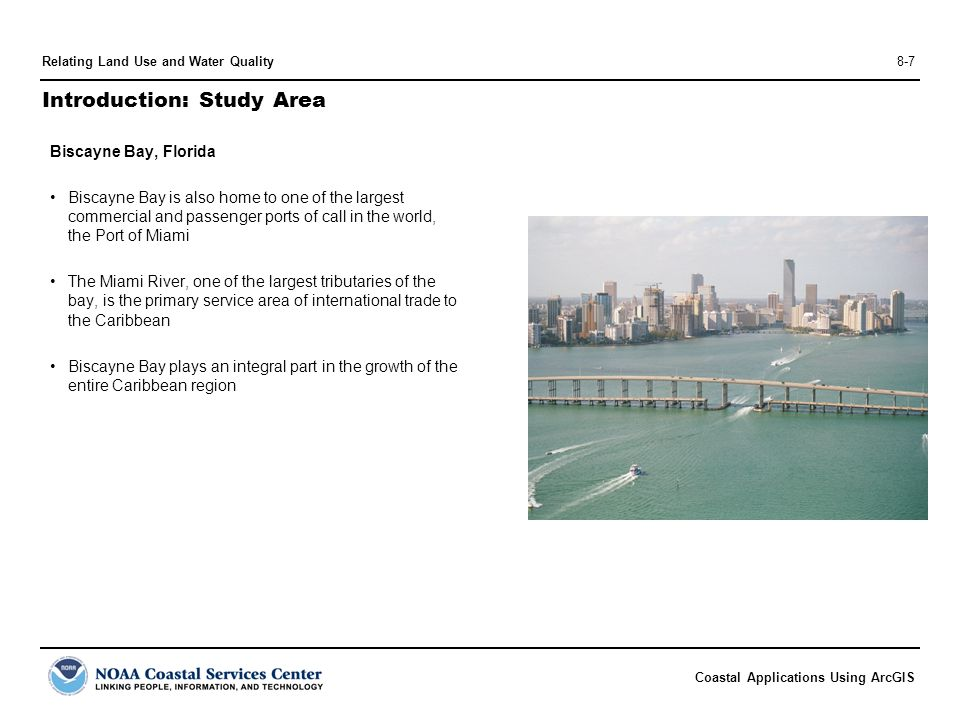 Coastal Applications Using ArcGIS Relating Land Use and Water Quality8-7 Introduction: Study Area Biscayne Bay, Florida Biscayne Bay is also home to one of the largest commercial and passenger ports of call in the world, the Port of Miami The Miami River, one of the largest tributaries of the bay, is the primary service area of international trade to the Caribbean Biscayne Bay plays an integral part in the growth of the entire Caribbean region