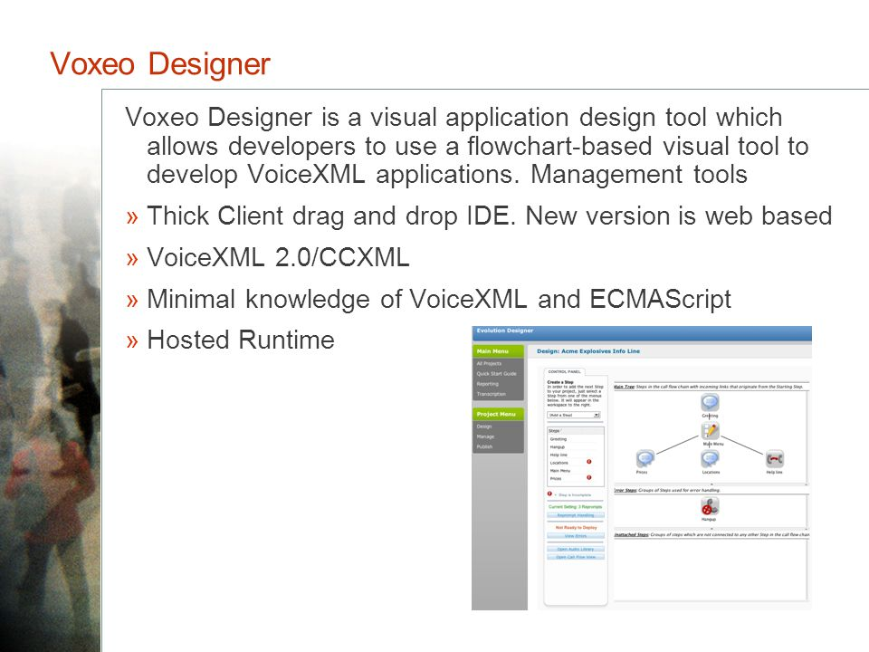 Voxeo Designer Voxeo Designer is a visual application design tool which allows developers to use a flowchart-based visual tool to develop VoiceXML applications.