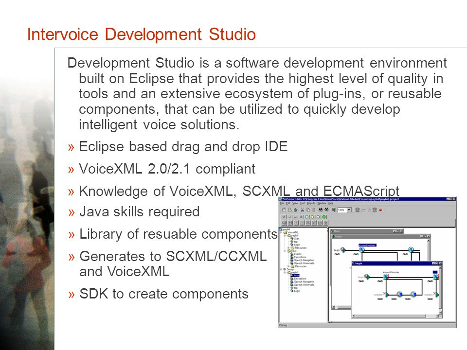 Intervoice Development Studio Development Studio is a software development environment built on Eclipse that provides the highest level of quality in tools and an extensive ecosystem of plug-ins, or reusable components, that can be utilized to quickly develop intelligent voice solutions.