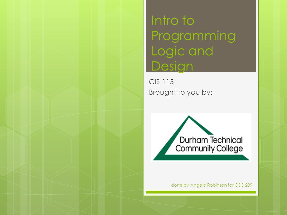Intro to Programming Logic and Design CIS 115 Brought to you by: done by Angela Robinson for CSC 289