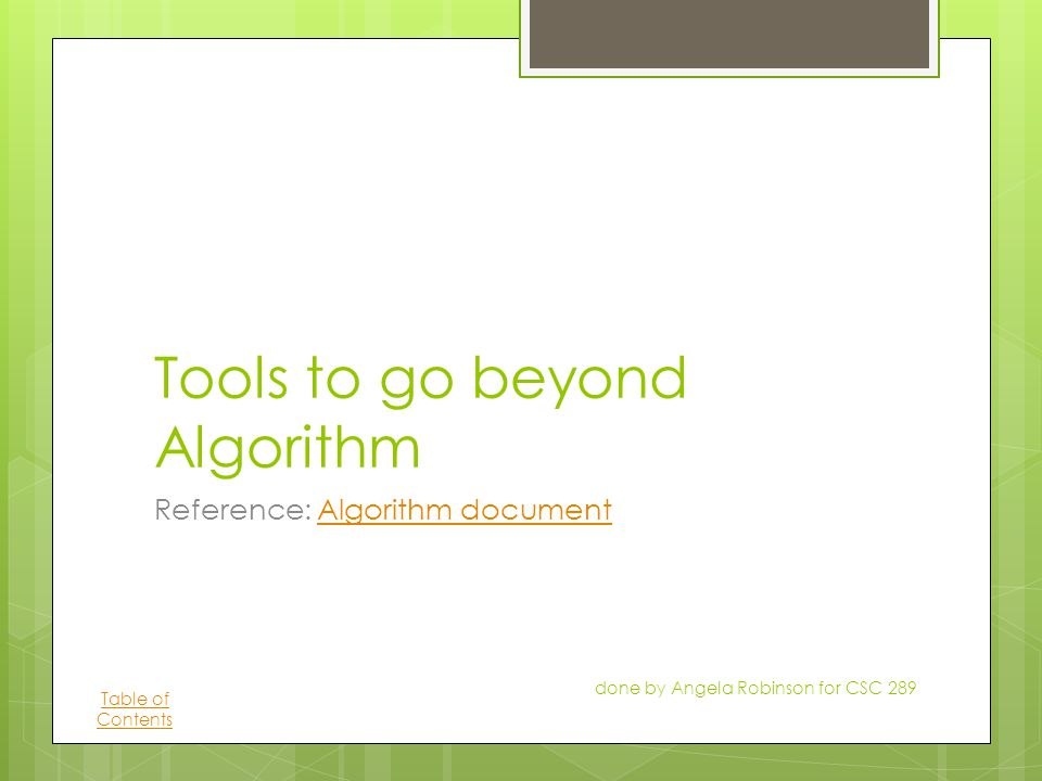 Tools to go beyond Algorithm Reference: Algorithm documentAlgorithm document done by Angela Robinson for CSC 289 Table of Contents
