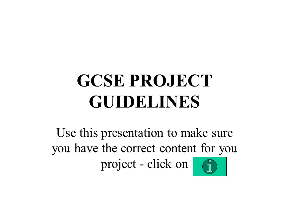 GCSE PROJECT GUIDELINES Use this presentation to make sure you have the correct content for you project - click on